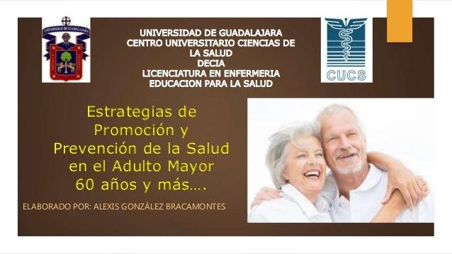 Estrategias de Promoción y Prevención de la Salud en el Adulto Mayor 60 años y más…. ELABORADO POR: ALEXIS GONZÁLEZ BRACAM...