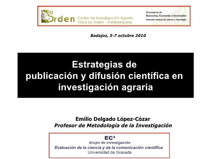 Estrategias de  publicación y difusión científica en  investigación agraria Emilio Delgado López-Cózar Profesor de Metodol...