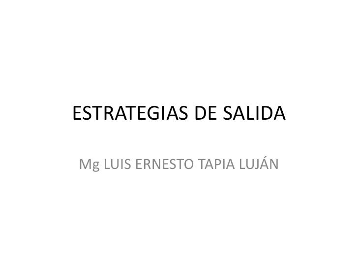 ESTRATEGIAS DE SALIDA<br />Mg LUIS ERNESTO TAPIA LUJÁN<br />