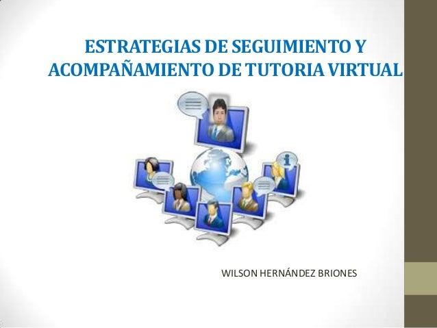 ESTRATEGIAS DE SEGUIMIENTO YACOMPAÑAMIENTO DE TUTORIA VIRTUAL                WILSON HERNÁNDEZ BRIONES