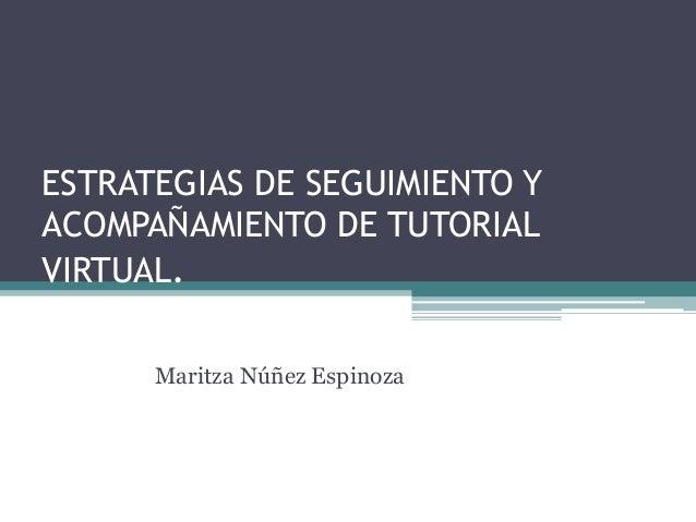 ESTRATEGIAS DE SEGUIMIENTO YACOMPAÑAMIENTO DE TUTORIALVIRTUAL.      Maritza Núñez Espinoza