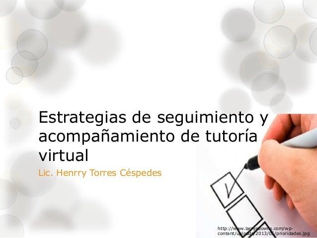 Estrategias de seguimiento y acompañamiento de tutoría virtual Lic. Henrry Torres Céspedes http://www.larryadowns.com/wp- ...