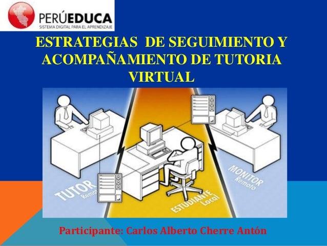 ESTRATEGIAS DE SEGUIMIENTO Y ACOMPAÑAMIENTO DE TUTORIA VIRTUAL Participante: Carlos Alberto Cherre Antón