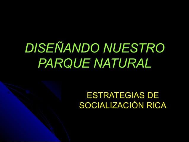 DISEÑANDO NUESTRO PARQUE NATURAL ESTRATEGIAS DE SOCIALIZACIÓN RICA