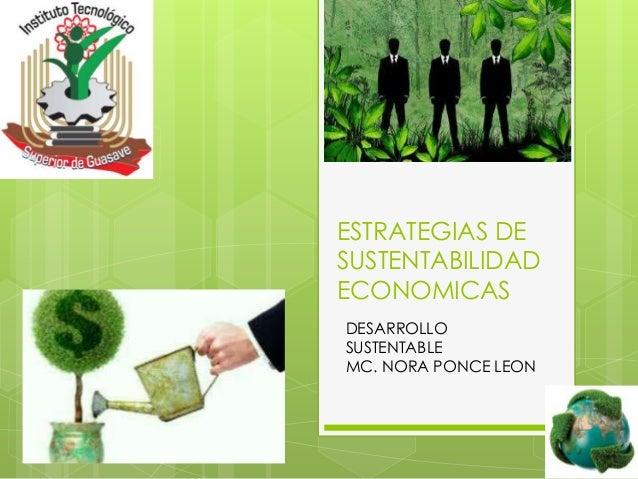 ESTRATEGIAS DE SUSTENTABILIDAD ECONOMICAS DESARROLLO SUSTENTABLE MC. NORA PONCE LEON