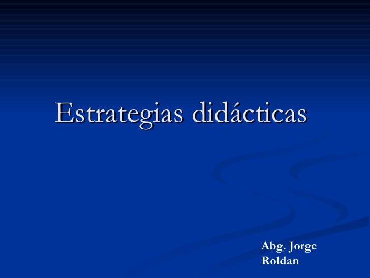 Estrategias didácticas   Abg. Jorge Roldan