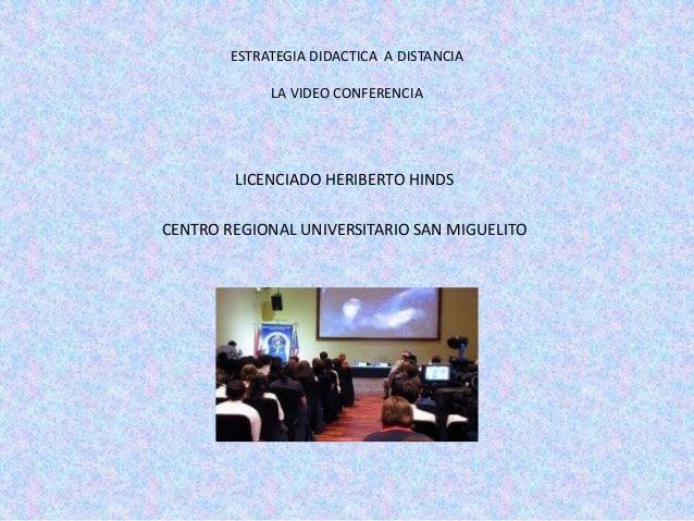 ESTRATEGIA DIDACTICA A DISTANCIA             LA VIDEO CONFERENCIA        LICENCIADO HERIBERTO HINDSCENTRO REGIONAL UNIVERS...