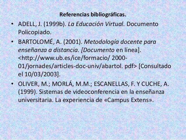 Referencias bibliográficas.• ADELL, J. (1999b). La Educación Virtual. Documento  Policopiado.• BARTOLOMÉ, A. (2001). Metod...
