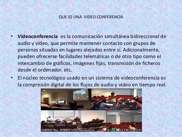 QUE ES UNA VIDEO CONFERENCIA• Videoconferencia es la comunicación simultánea bidireccional de  audio y vídeo, que permite ...
