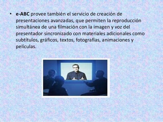 • e-ABC provee también el servicio de creación de  presentaciones avanzadas, que permiten la reproducción  simultánea de u...