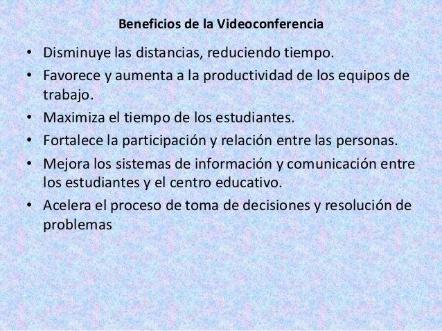 Beneficios de la Videoconferencia• Disminuye las distancias, reduciendo tiempo.• Favorece y aumenta a la productividad de ...