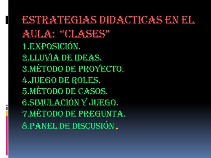 """ESTRATEGIAS DIDACTICAS EN EL AULA:  """"CLASES""""1.Exposición.2.Lluvia de Ideas.3.Método de proyecto.4.Juego de roles.5.Método ..."""