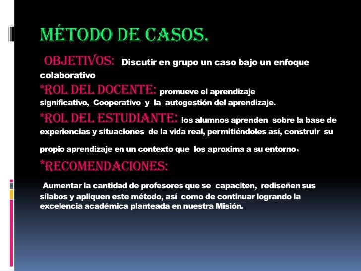 Método de casos.Objetivos: Discutir en grupo un caso bajo un enfoque colaborativo*Rol del docente: promueve el aprendizaje...