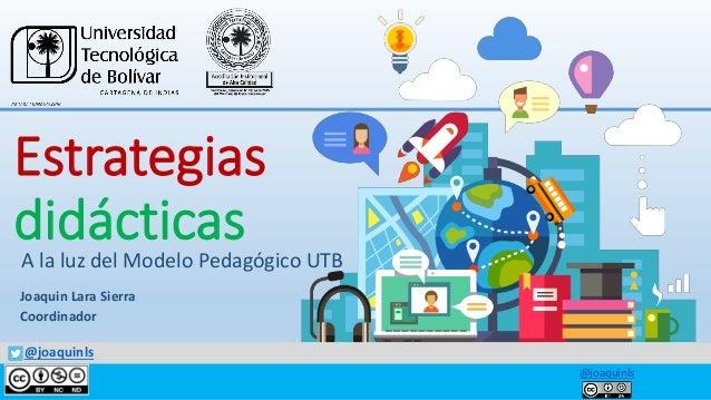 @joaquinls A la luz del Modelo Pedagógico UTB @joaquinls Estrategias didácticas Joaquin Lara Sierra Coordinador
