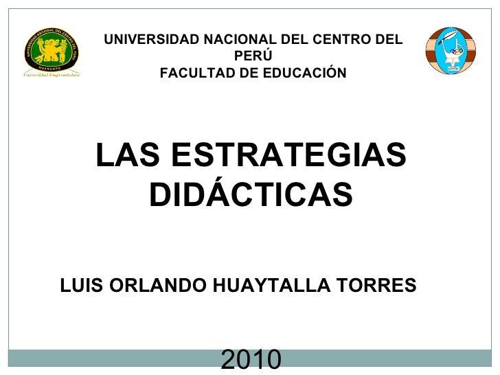UNIVERSIDAD NACIONAL DEL CENTRO DEL PERÚ FACULTAD DE EDUCACIÓN LAS ESTRATEGIAS DIDÁCTICAS LUIS ORLANDO HUAYTALLA TORRES 2010