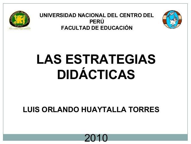 UNIVERSIDAD NACIONAL DEL CENTRO DEL PERÚ FACULTAD DE EDUCACIÓN  LAS ESTRATEGIAS DIDÁCTICAS LUIS ORLANDO HUAYTALLA TORRES  ...