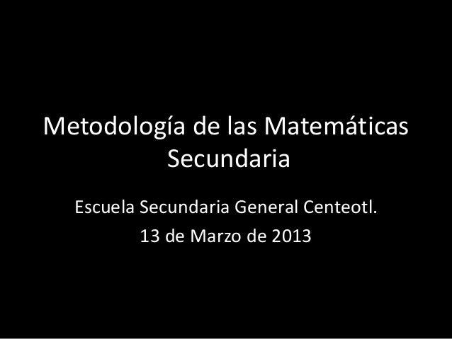 Metodología de las Matemáticas Secundaria Escuela Secundaria General Centeotl. 13 de Marzo de 2013