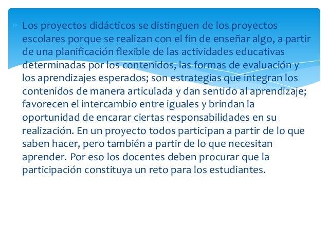  Los proyectos didácticos se distinguen de los proyectos escolares porque se realizan con el fin de enseñar algo, a parti...