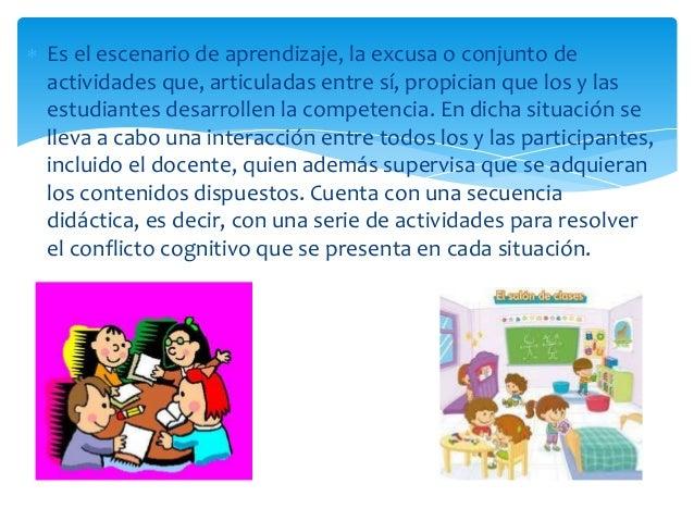  Es el escenario de aprendizaje, la excusa o conjunto de actividades que, articuladas entre sí, propician que los y las e...