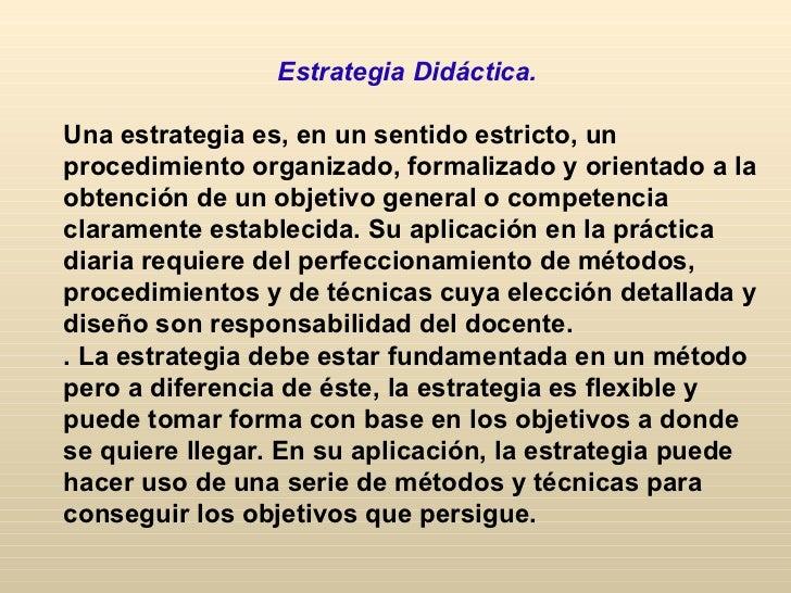 Estrategia Didáctica.Una estrategia es, en un sentido estricto, unprocedimiento organizado, formalizado y orientado a laob...