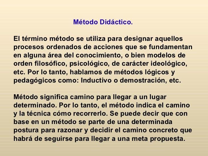 Método Didáctico.El término método se utiliza para designar aquellosprocesos ordenados de acciones que se fundamentanen al...
