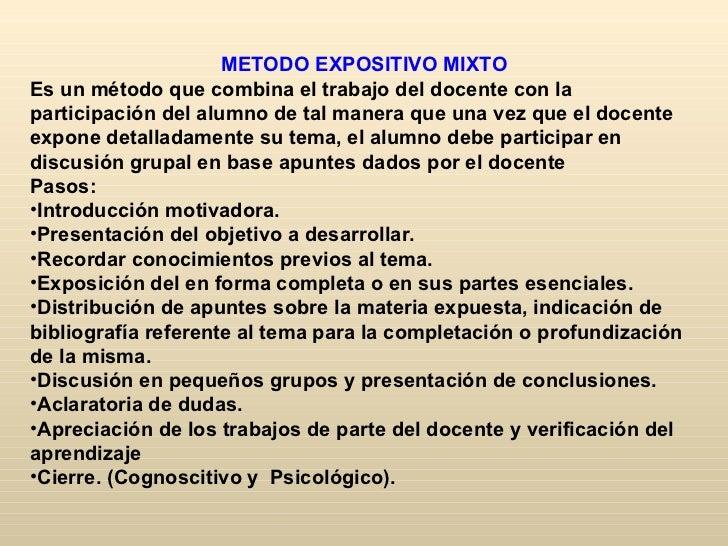 METODO EXPOSITIVO MIXTOEs un método que combina el trabajo del docente con laparticipación del alumno de tal manera que un...
