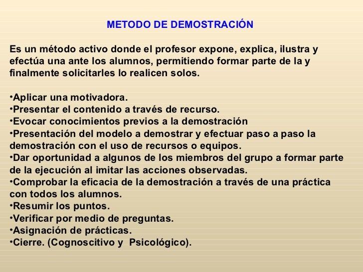 METODO DE DEMOSTRACIÓNEs un método activo donde el profesor expone, explica, ilustra yefectúa una ante los alumnos, permit...