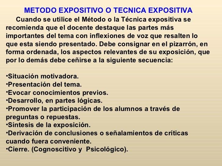 METODO EXPOSITIVO O TECNICA EXPOSITIVA   Cuando se utilice el Método o la Técnica expositiva serecomienda que el docente d...