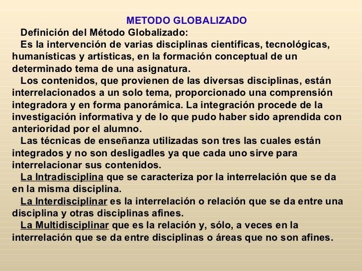 METODO GLOBALIZADO  Definición del Método Globalizado:  Es la intervención de varias disciplinas científicas, tecnológicas...