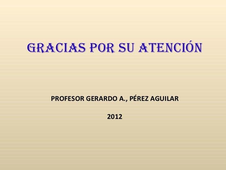 GRACIAS POR Su ATEnCIón   PROFESOR GERARDO A., PÉREZ AGUILAR                 2012