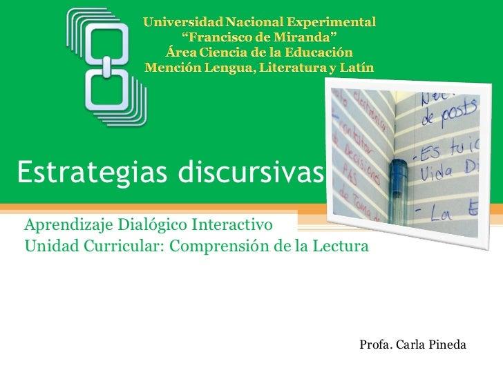 Estrategias discursivas  Aprendizaje Dialógico Interactivo Unidad Curricular: Comprensión de la Lectura Profa. Carla Pineda