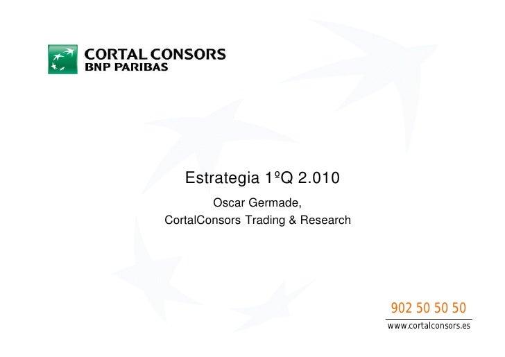 Estrategia 1ºQ 2.010         Oscar Germade, CortalConsors Trading & Research                                        902 50...