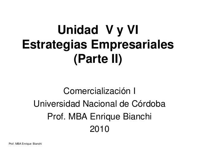 Prof. MBA Enrique Bianchi Unidad V y VI Estrategias Empresariales (Parte II) Comercialización I Universidad Nacional de Có...