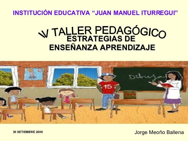 "ESTRATEGIAS DE  ENSEÑANZA APRENDIZAJE Jorge Meoño Ballena IV TALLER PEDAGÓGICO INSTITUCIÓN EDUCATIVA ""JUAN MANUEL ITURREGU..."