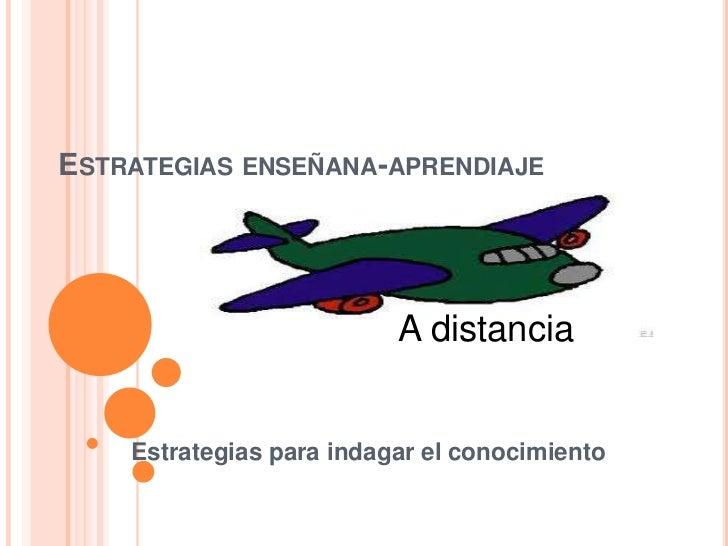 ESTRATEGIAS ENSEÑANA-APRENDIAJE                          A distancia    Estrategias para indagar el conocimiento