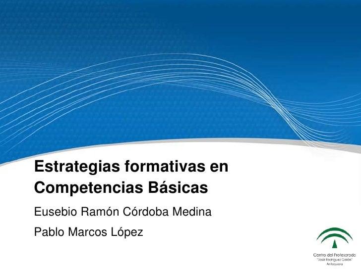 Estrategias formativas en Competencias Básicas<br />Eusebio Ramón Córdoba Medina<br />Pablo Marcos López<br />