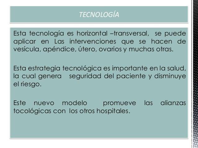 TECNOLOGÍA Esta tecnología es horizontal –transversal, se puede aplicar en Las intervenciones que se hacen de vesícula, ap...
