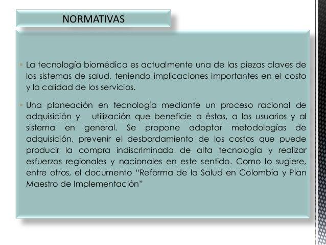NORMATIVAS   La tecnología biomédica es actualmente una de las piezas claves de los sistemas de salud, teniendo implicaci...