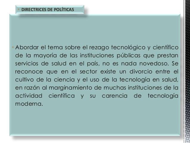  DIRECTRICES DE POLÍTICAS   Abordar el tema sobre el rezago tecnológico y científico de la mayoría de las instituciones ...