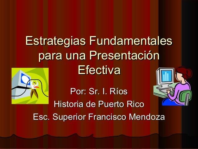 Estrategias FundamentalesEstrategias Fundamentales para una Presentaciónpara una Presentación EfectivaEfectiva Por: Sr. I....