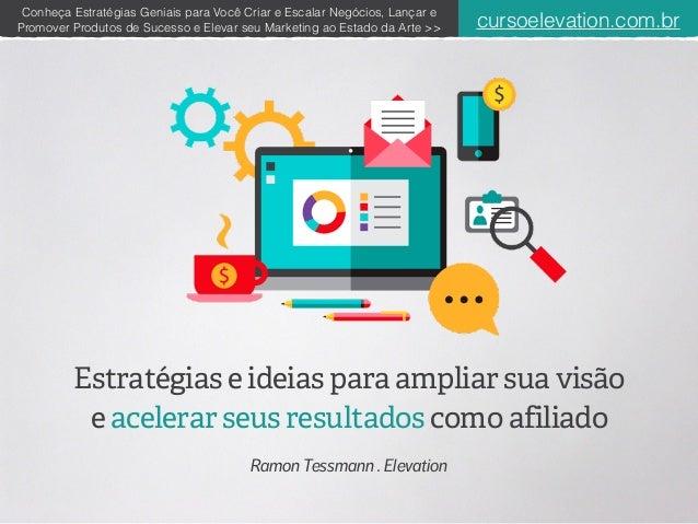 Estratégias e ideias para ampliar sua visão e acelerar seus resultados como afiliado Ramon Tessmann . Elevation 1 Conheça ...