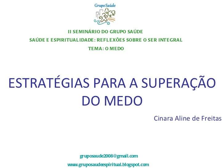 ESTRATÉGIAS PARA A SUPERAÇÃO DO MEDO Cinara Aline de Freitas II SEMINÁRIO DO GRUPO SAÚDE  SAÚDE E ESPIRITUALIDADE: REFLEXÕ...