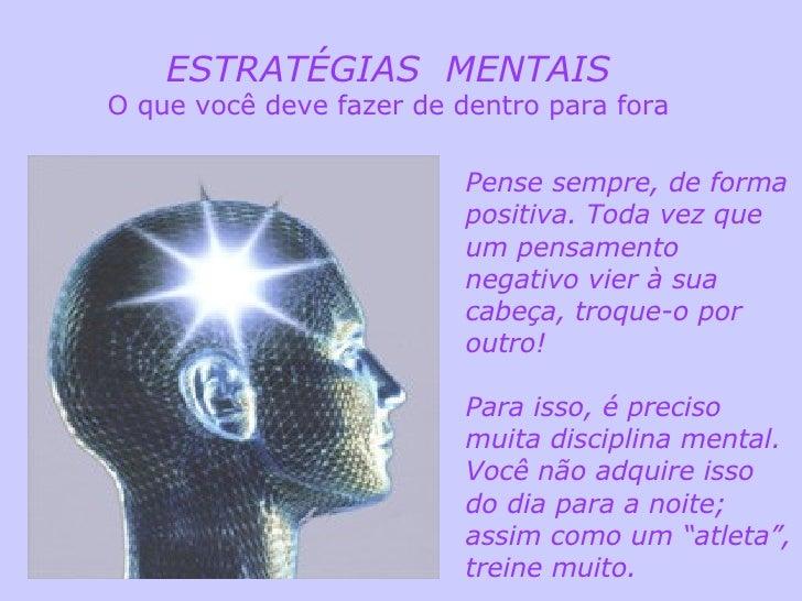 ESTRATÉGIAS  MENTAIS O que você deve fazer de dentro para fora Pense sempre, de forma positiva. Toda vez que um pensamento...