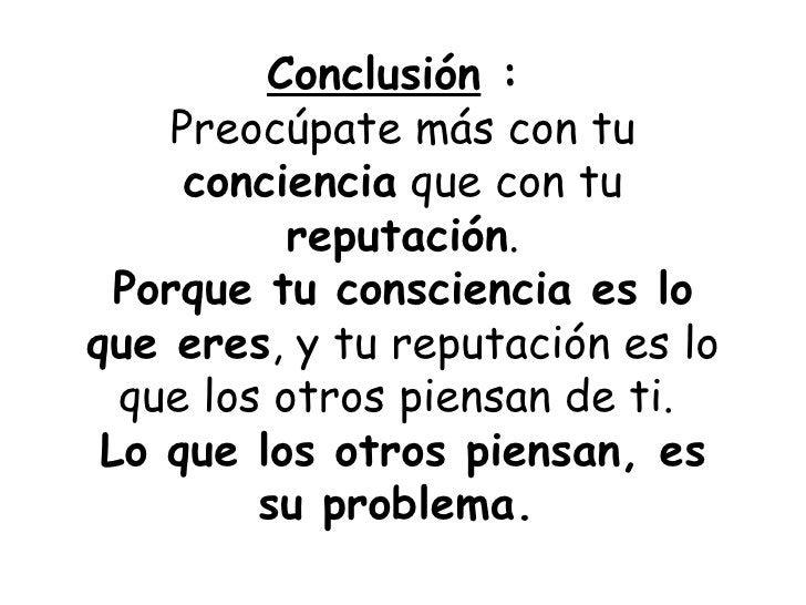 Conclusión  :  Preocúpate más con tu  conciencia  que con tu  reputación . Porque tu consciencia es lo que eres , y tu rep...