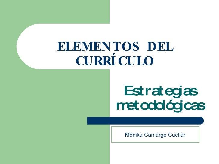 ELEMENTOS DEL CURRÍCULO Estrategias metodológicas Mónika Camargo Cuellar