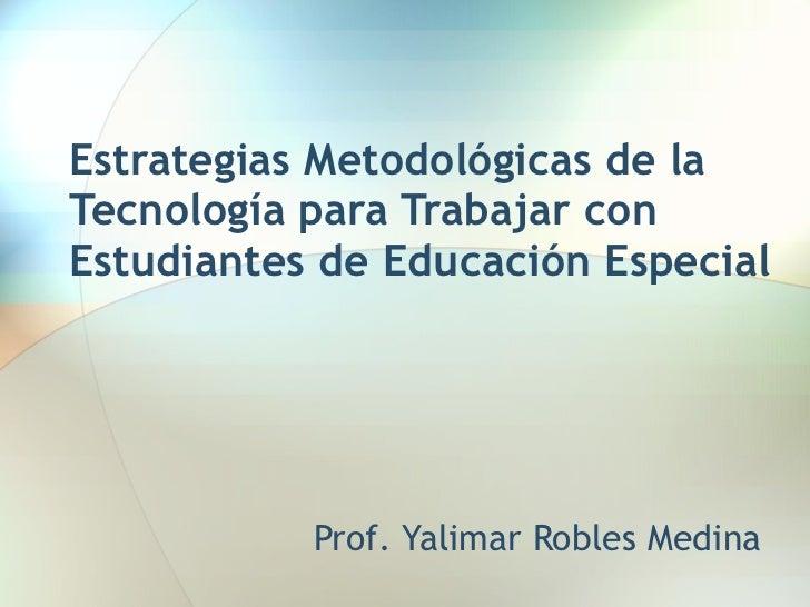 Estrategias Metodológicas de la Tecnología para Trabajar con Estudiantes de Educación Especial Prof. Yalimar Robles Medina