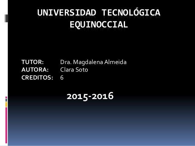 UNIVERSIDAD TECNOLÓGICA EQUINOCCIAL TUTOR: Dra. Magdalena Almeida AUTORA: Clara Soto CREDITOS: 6 2015-2016 LICENCIATURA EN...