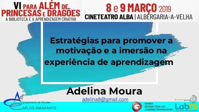 Estratégias para promover a motivação e a imersão na experiência de aprendizagem Adelina Moura adelina8@gmail.com
