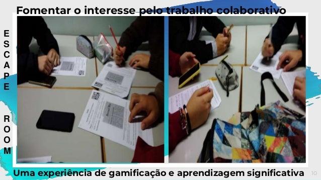 10 Fomentar o interesse pelo trabalho colaborativo Uma experiência de gamificação e aprendizagem significativa E S C A P E...