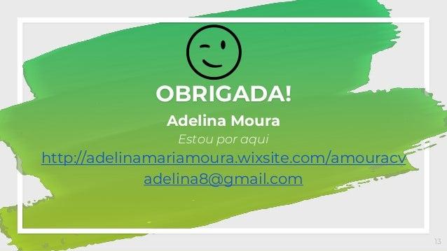 OBRIGADA! Adelina Moura Estou por aqui http://adelinamariamoura.wixsite.com/amouracv adelina8@gmail.com 13 😉
